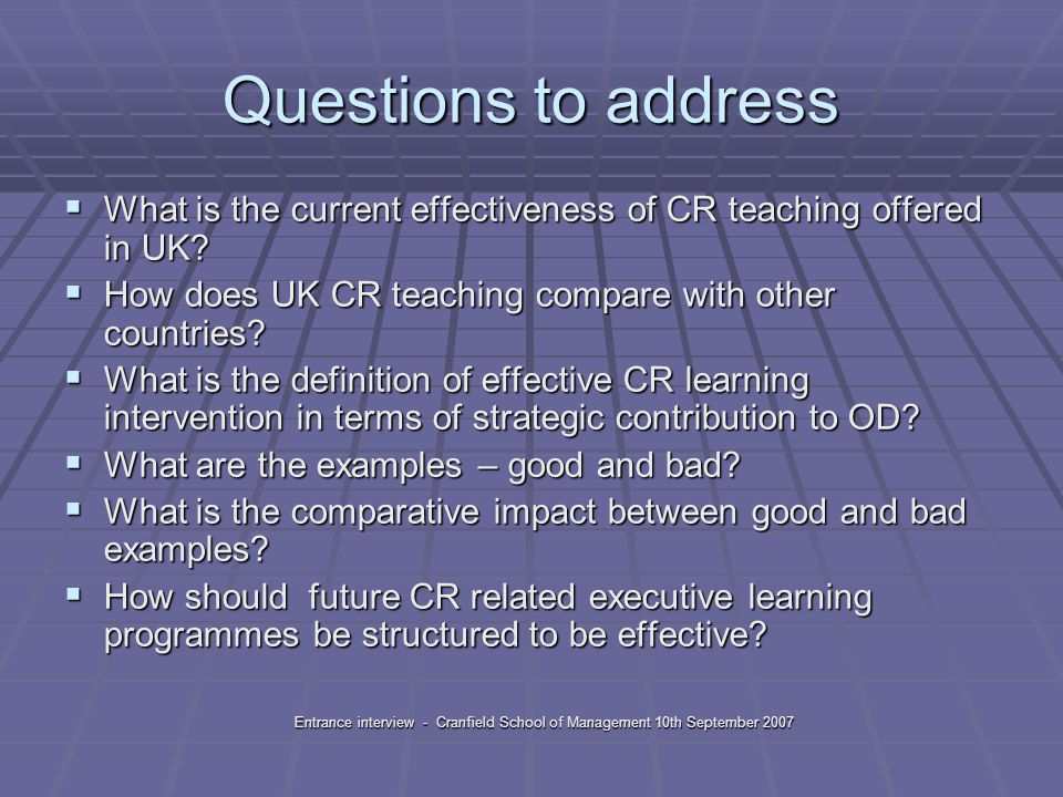 Entrance interview - Cranfield School of Management 10th September 2007 Questions to address  What is the current effectiveness of CR teaching offered in UK.