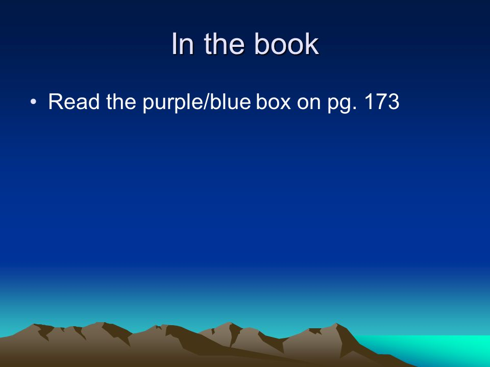 In the book Read the purple/blue box on pg. 173