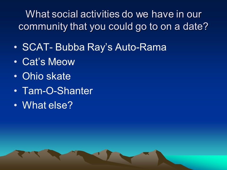 What social activities do we have in our community that you could go to on a date? SCAT- Bubba Ray's Auto-Rama Cat's Meow Ohio skate Tam-O-Shanter Wha