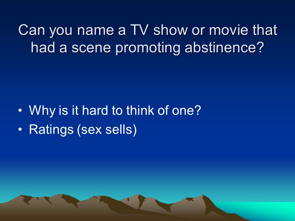 Can you name a TV show or movie that had a scene promoting abstinence? Why is it hard to think of one? Ratings (sex sells)