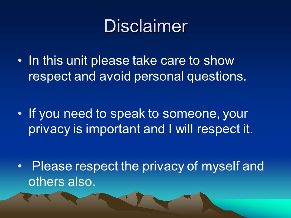 Disclaimer In this unit please take care to show respect and avoid personal questions.