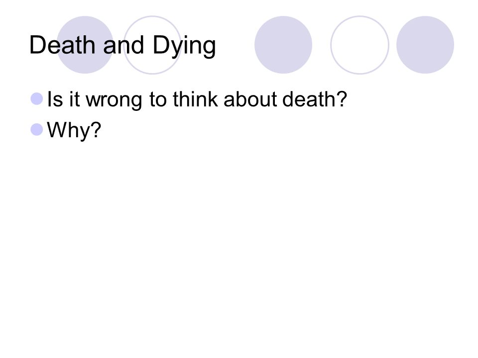 Death and Dying Is it wrong to think about death Why