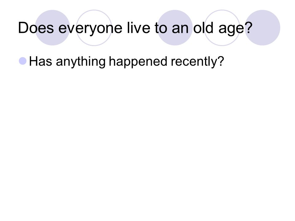 Does everyone live to an old age Has anything happened recently