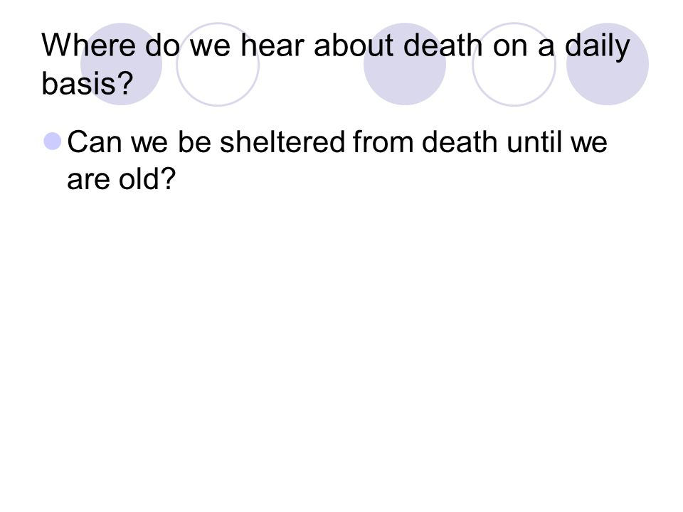 Where do we hear about death on a daily basis Can we be sheltered from death until we are old