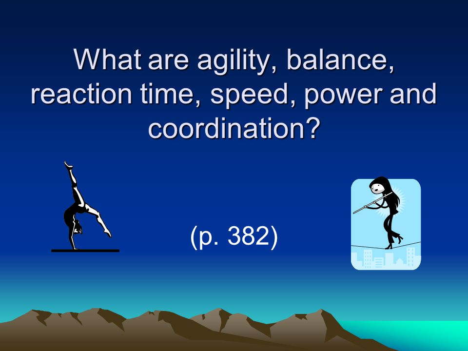 What are agility, balance, reaction time, speed, power and coordination (p. 382)