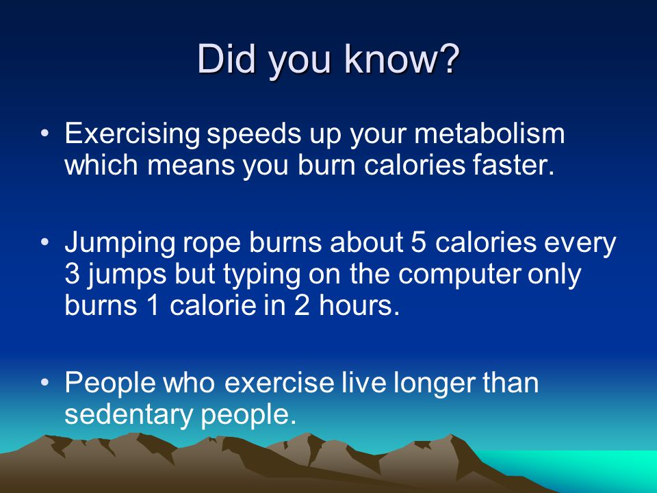 Did you know. Exercising speeds up your metabolism which means you burn calories faster.
