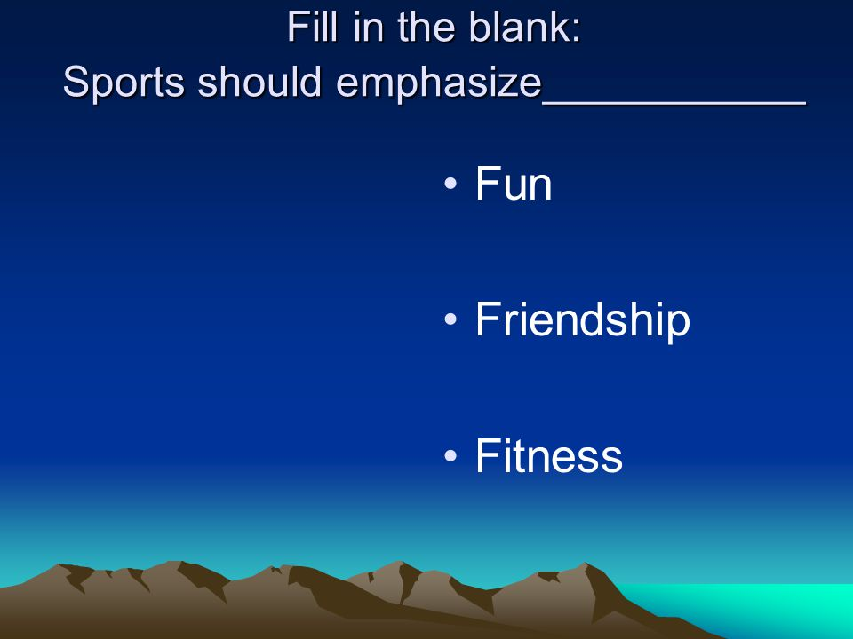 Fill in the blank: Sports should emphasize___________ Fun Friendship Fitness