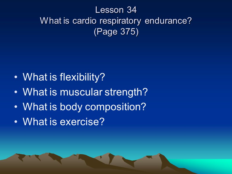 Lesson 34 What is cardio respiratory endurance. (Page 375) What is flexibility.