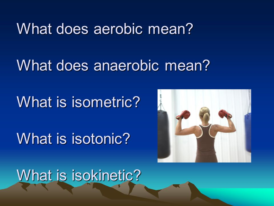 What does aerobic mean. What does anaerobic mean.