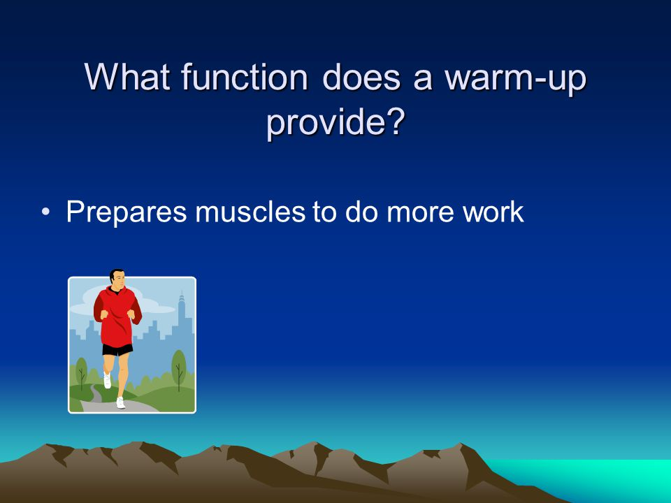 What function does a warm-up provide Prepares muscles to do more work