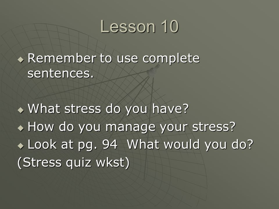 Lesson 10  Remember to use complete sentences.  What stress do you have.