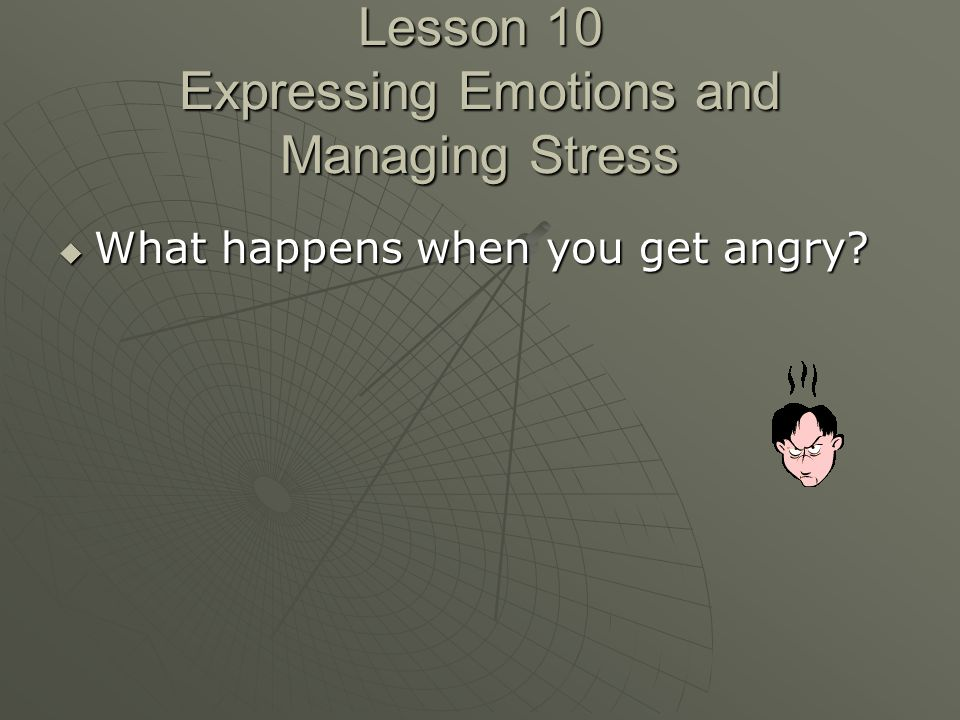 Lesson 10 Expressing Emotions and Managing Stress  What happens when you get angry