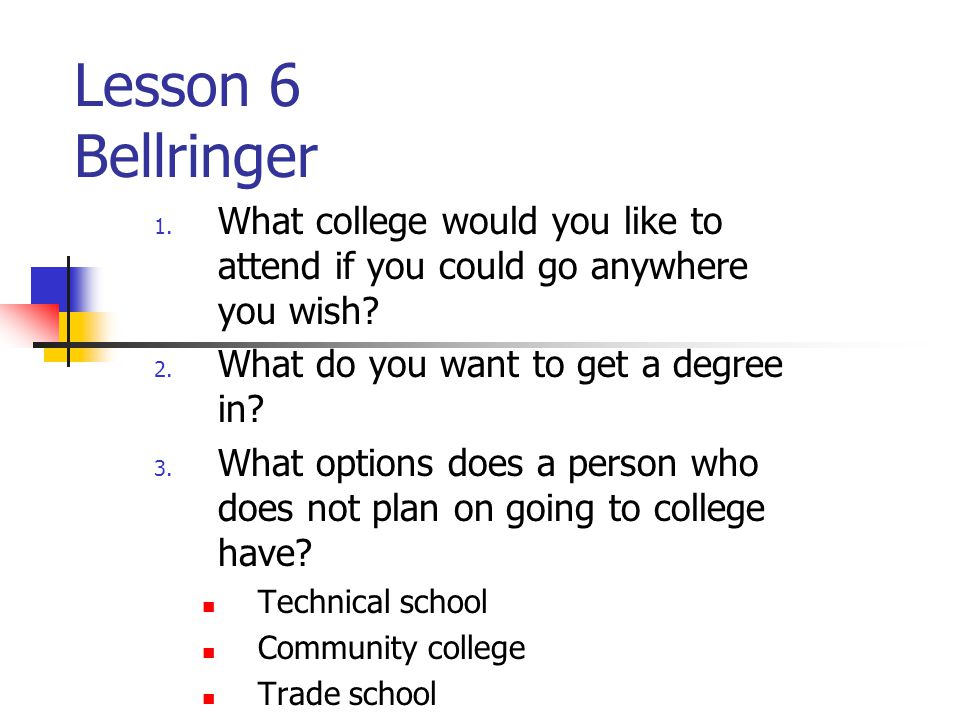 Lesson 6 Bellringer 1. What college would you like to attend if you could go anywhere you wish? 2. What do you want to get a degree in? 3. What option