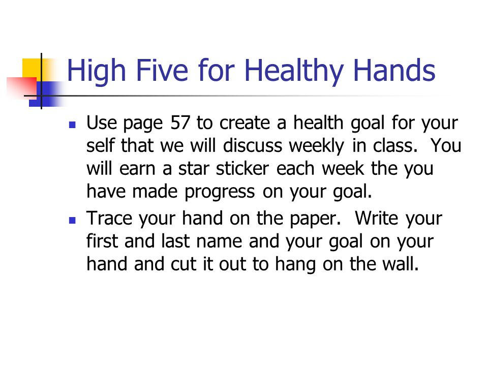 High Five for Healthy Hands Use page 57 to create a health goal for your self that we will discuss weekly in class.