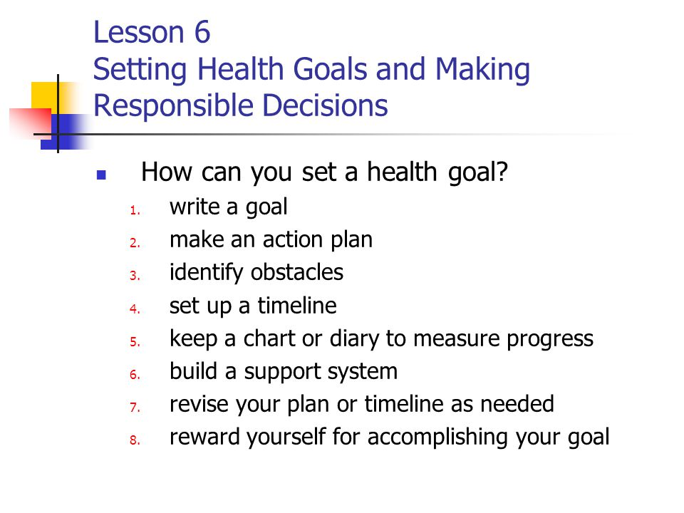 Lesson 6 Setting Health Goals and Making Responsible Decisions How can you set a health goal.