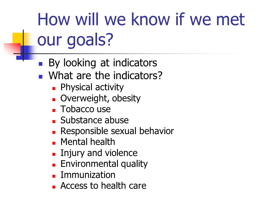 How will we know if we met our goals? By looking at indicators What are the indicators? Physical activity Overweight, obesity Tobacco use Substance ab