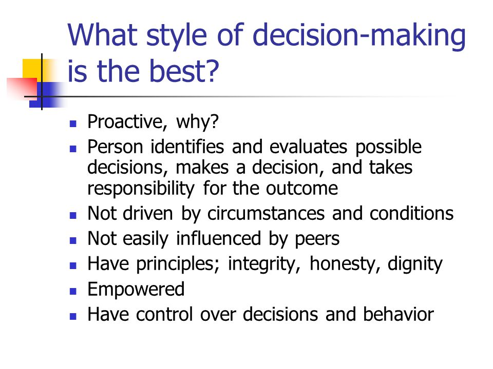 What style of decision-making is the best? Proactive, why? Person identifies and evaluates possible decisions, makes a decision, and takes responsibil