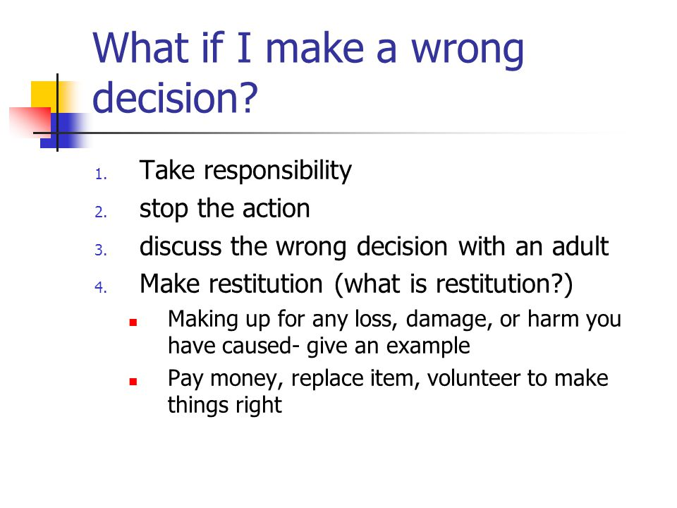 What if I make a wrong decision? 1. Take responsibility 2. stop the action 3. discuss the wrong decision with an adult 4. Make restitution (what is re