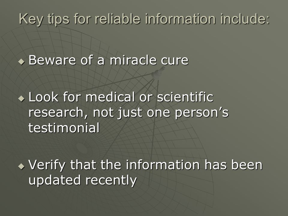 Key tips for reliable information include:  Beware of a miracle cure  Look for medical or scientific research, not just one person's testimonial  Verify that the information has been updated recently