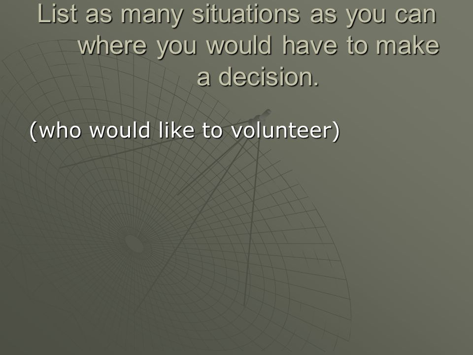 List as many situations as you can where you would have to make a decision.