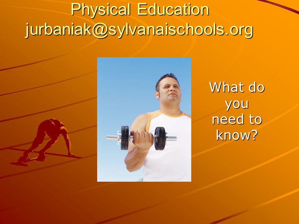 Physical Education jurbaniak@sylvanaischools.org What do you need to know