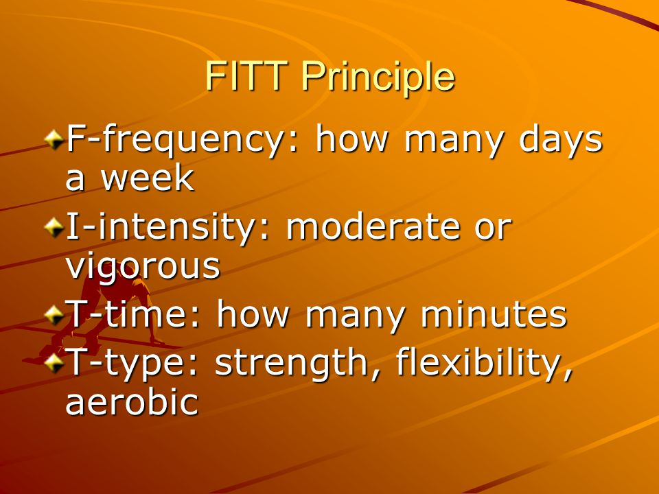 FITT Principle F-frequency: how many days a week I-intensity: moderate or vigorous T-time: how many minutes T-type: strength, flexibility, aerobic