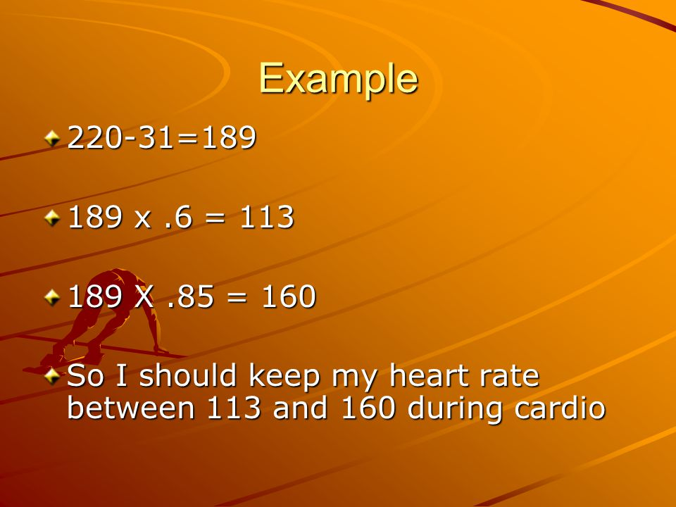 Example 220-31=189 189 x.6 = 113 189 X.85 = 160 So I should keep my heart rate between 113 and 160 during cardio