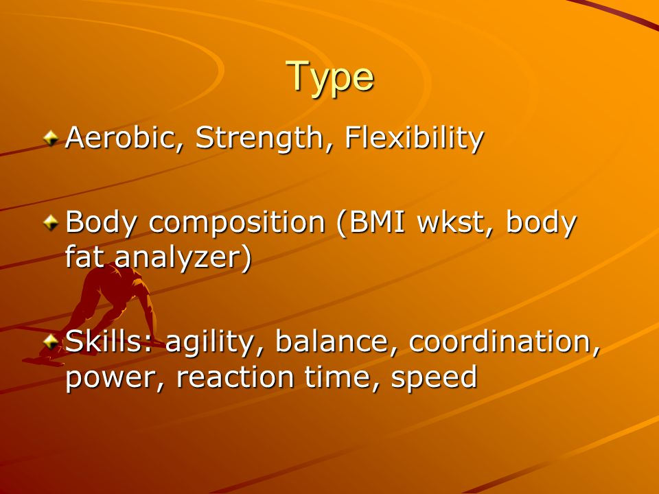 Type Aerobic, Strength, Flexibility Body composition (BMI wkst, body fat analyzer) Skills: agility, balance, coordination, power, reaction time, speed