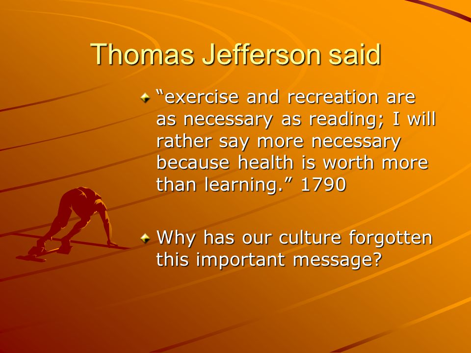 Thomas Jefferson said exercise and recreation are as necessary as reading; I will rather say more necessary because health is worth more than learning. 1790 Why has our culture forgotten this important message