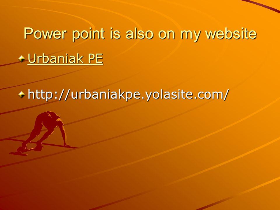 Power point is also on my website Urbaniak PE Urbaniak PEhttp://urbaniakpe.yolasite.com/