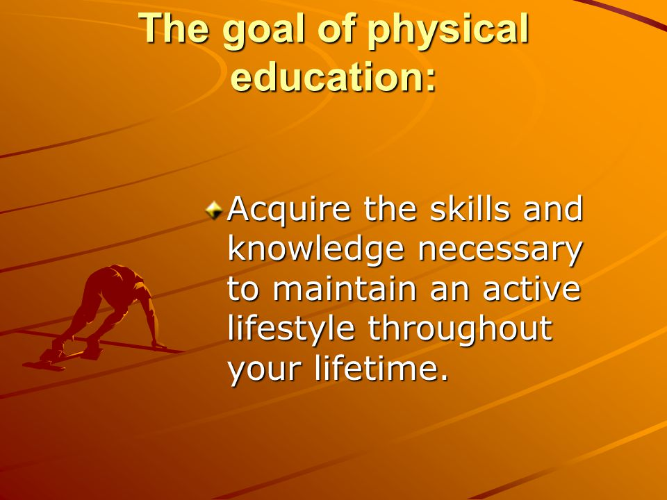 The goal of physical education: Acquire the skills and knowledge necessary to maintain an active lifestyle throughout your lifetime.