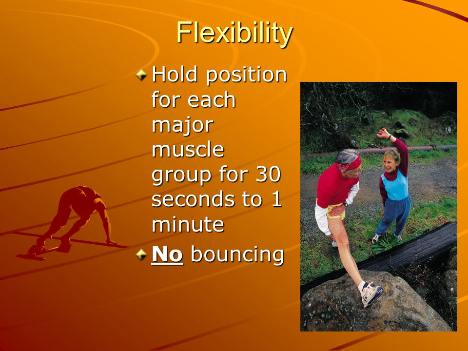 Flexibility Hold position for each major muscle group for 30 seconds to 1 minute No bouncing