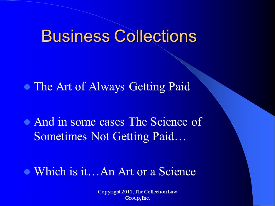 The Art of Always Getting Paid And in some cases The Science of Sometimes Not Getting Paid… Which is it…An Art or a Science Business Collections Copyright 2011, The Collection Law Group, Inc.