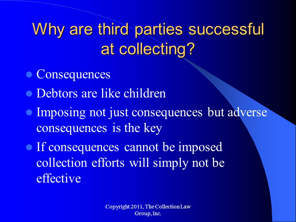 Consequences Debtors are like children Imposing not just consequences but adverse consequences is the key If consequences cannot be imposed collection efforts will simply not be effective Why are third parties successful at collecting.