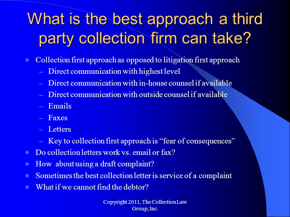Collection first approach as opposed to litigation first approach – Direct communication with highest level – Direct communication with in-house counsel if available – Direct communication with outside counsel if available – Emails – Faxes – Letters – Key to collection first approach is fear of consequences Do collection letters work vs.