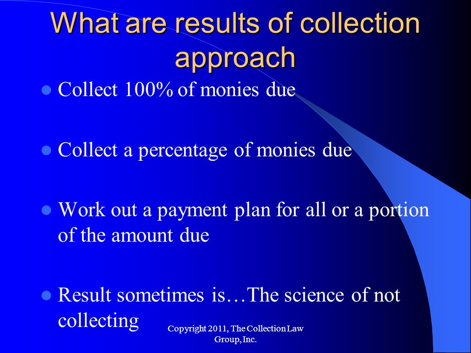 Collect 100% of monies due Collect a percentage of monies due Work out a payment plan for all or a portion of the amount due Result sometimes is…The science of not collecting What are results of collection approach Copyright 2011, The Collection Law Group, Inc.