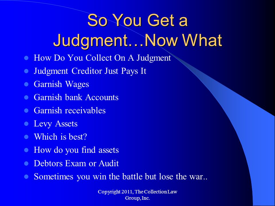 How Do You Collect On A Judgment Judgment Creditor Just Pays It Garnish Wages Garnish bank Accounts Garnish receivables Levy Assets Which is best.