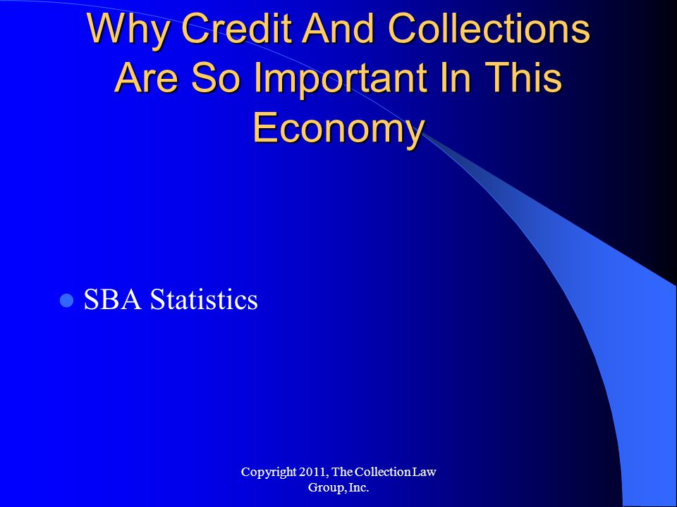 Why Credit And Collections Are So Important In This Economy SBA Statistics Copyright 2011, The Collection Law Group, Inc.
