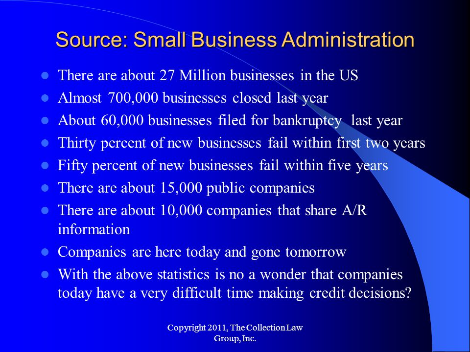 Source: Small Business Administration There are about 27 Million businesses in the US Almost 700,000 businesses closed last year About 60,000 businesses filed for bankruptcy last year Thirty percent of new businesses fail within first two years Fifty percent of new businesses fail within five years There are about 15,000 public companies There are about 10,000 companies that share A/R information Companies are here today and gone tomorrow With the above statistics is no a wonder that companies today have a very difficult time making credit decisions.
