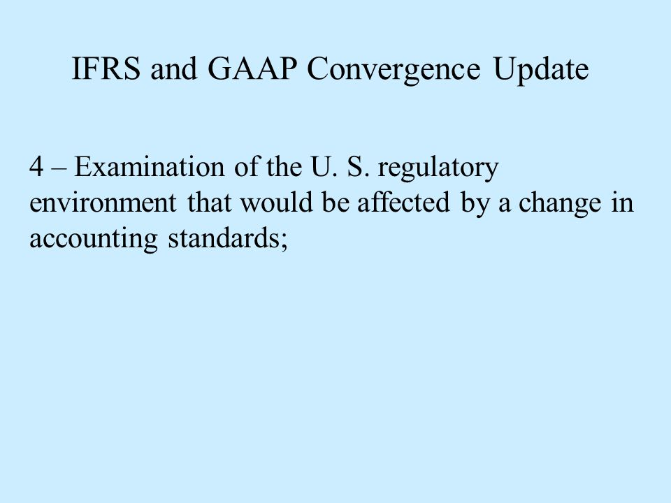 IFRS and GAAP Convergence Update 4 – Examination of the U. S. regulatory environment that would be affected by a change in accounting standards;