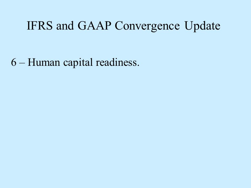 IFRS and GAAP Convergence Update 6 – Human capital readiness.