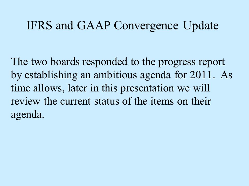 IFRS and GAAP Convergence Update The two boards responded to the progress report by establishing an ambitious agenda for 2011. As time allows, later i