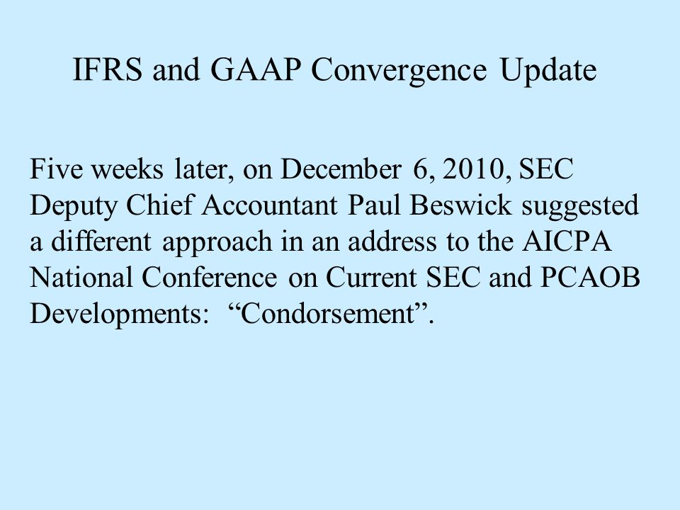 IFRS and GAAP Convergence Update Five weeks later, on December 6, 2010, SEC Deputy Chief Accountant Paul Beswick suggested a different approach in an
