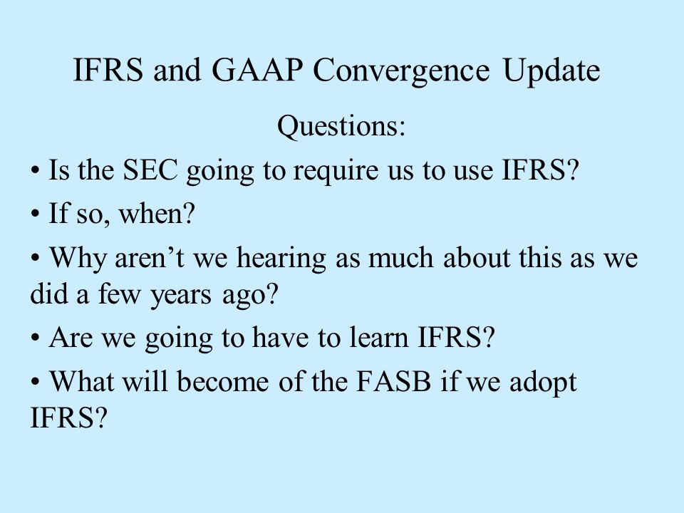 IFRS and GAAP Convergence Update The potential conversion to IFRS has been a concern in the Accounting profession since the Securities and Exchange Commission first published their roadmap for conversion in 2008.