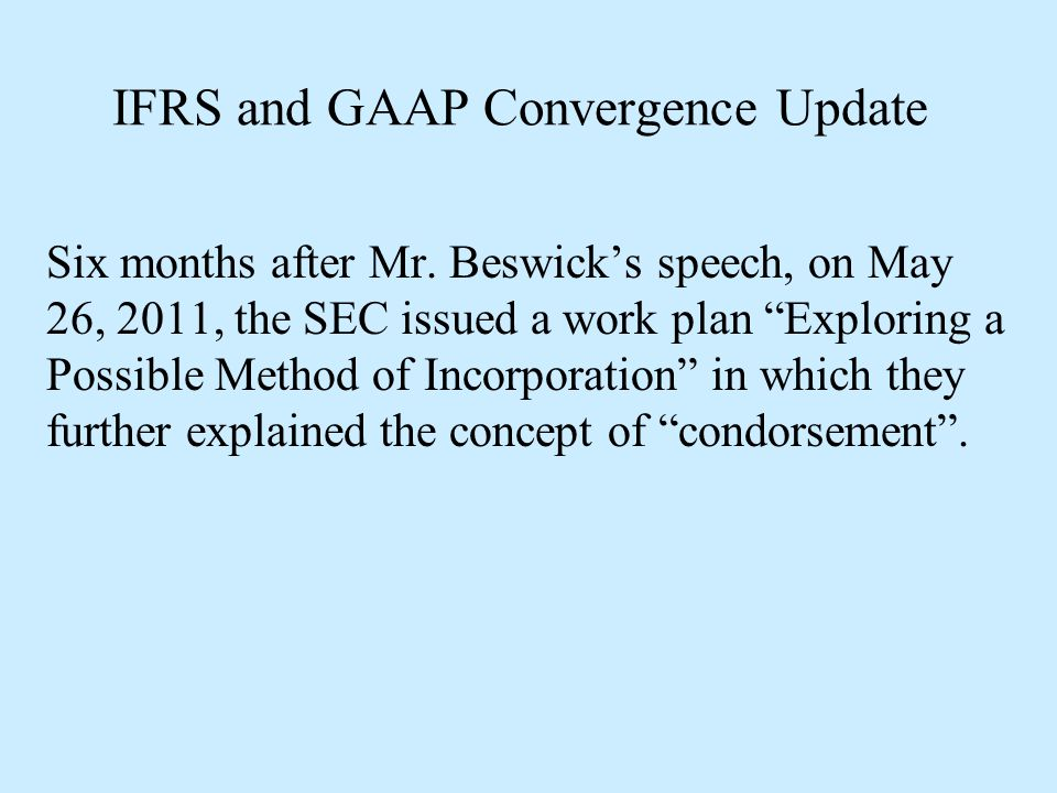 """IFRS and GAAP Convergence Update Six months after Mr. Beswick's speech, on May 26, 2011, the SEC issued a work plan """"Exploring a Possible Method of In"""