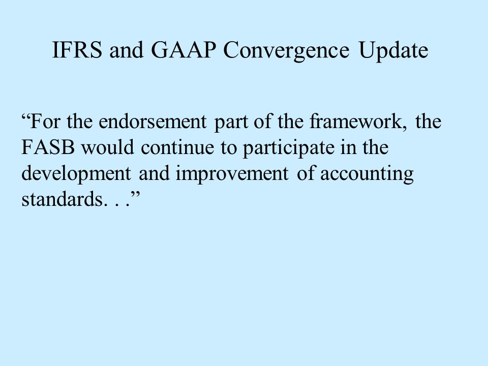 """IFRS and GAAP Convergence Update """"For the endorsement part of the framework, the FASB would continue to participate in the development and improvement"""