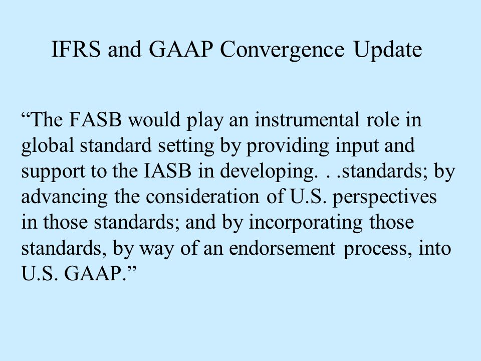 """IFRS and GAAP Convergence Update """"The FASB would play an instrumental role in global standard setting by providing input and support to the IASB in de"""