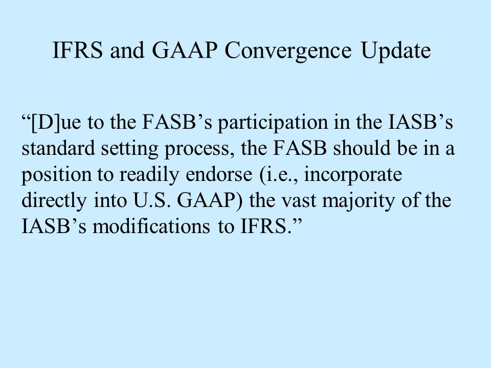 """IFRS and GAAP Convergence Update """"[D]ue to the FASB's participation in the IASB's standard setting process, the FASB should be in a position to readil"""