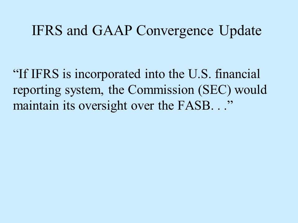"""IFRS and GAAP Convergence Update """"If IFRS is incorporated into the U.S. financial reporting system, the Commission (SEC) would maintain its oversight"""