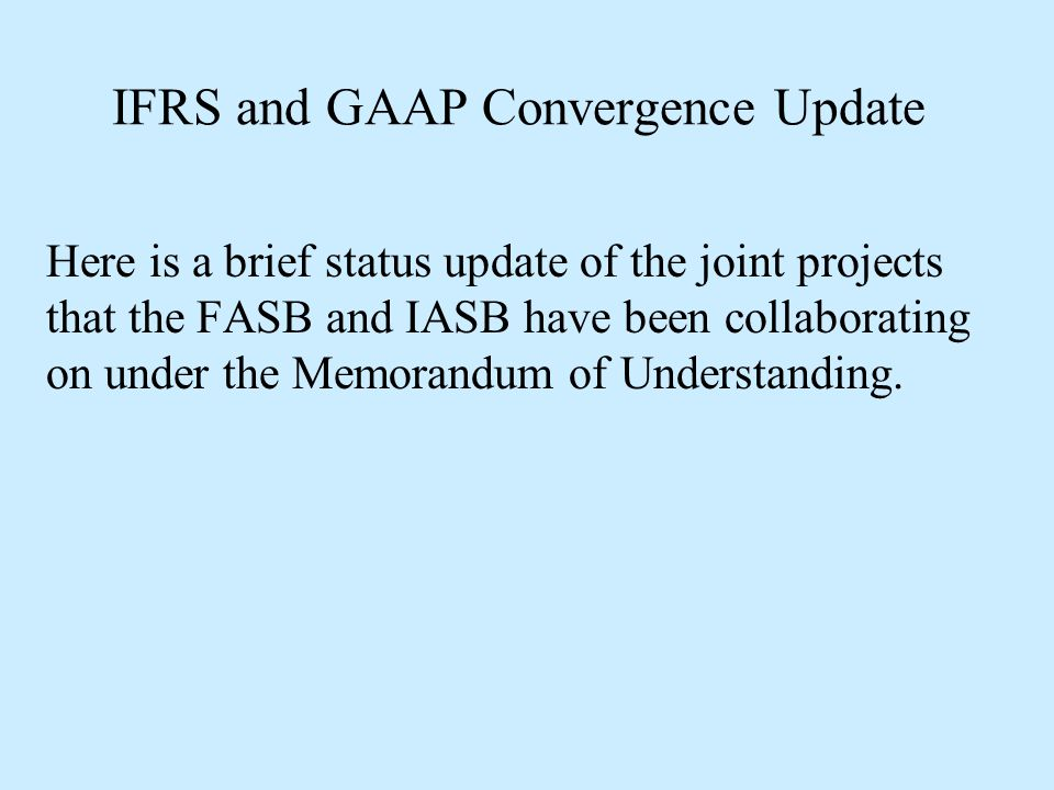 IFRS and GAAP Convergence Update Here is a brief status update of the joint projects that the FASB and IASB have been collaborating on under the Memor